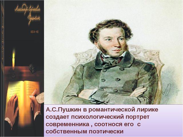 А.С.Пушкин в романтической лирике создает психологический портрет современник...