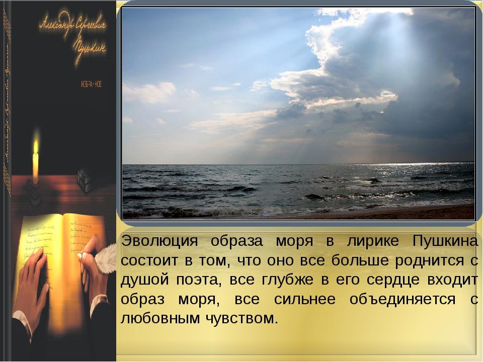 Эволюция образа моря в лирике Пушкина состоит в том, что оно все больше родни...