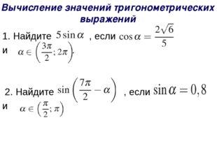 1.Найдите  , если  и . 2. Найдите , если и . Вычисление значений тригон