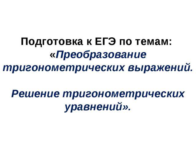 Подготовка к ЕГЭ по темам: «Преобразование тригонометрических выражений. Реше...