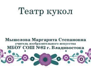 Театр кукол Мышелова Маргарита Степановна учитель изобразительного искусства
