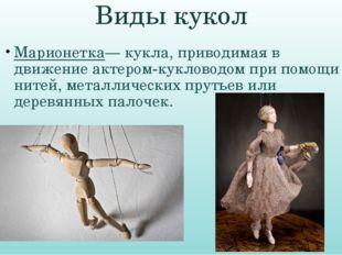 Виды кукол Марионетка— кукла, приводимая в движение актером-кукловодом при по