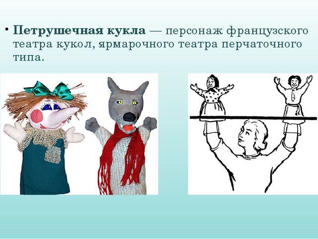 Петрушечная кукла — персонаж французского театра кукол, ярмарочного театра пе...
