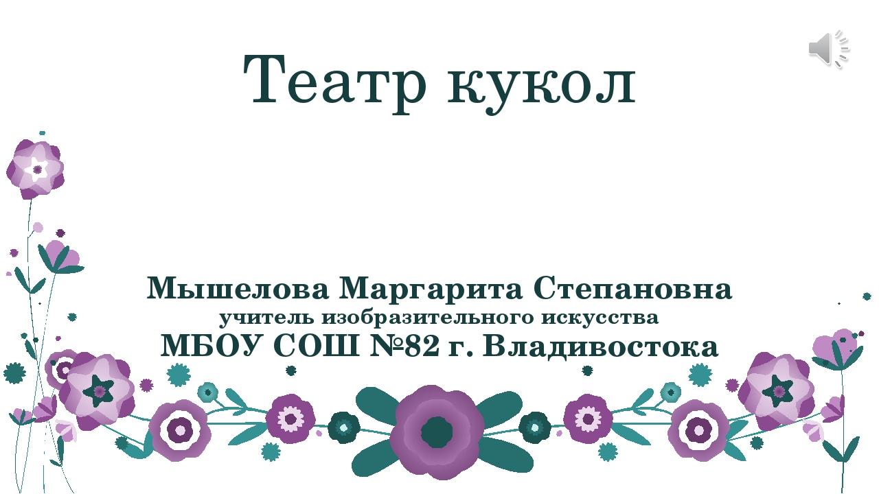 Театр кукол Мышелова Маргарита Степановна учитель изобразительного искусства...