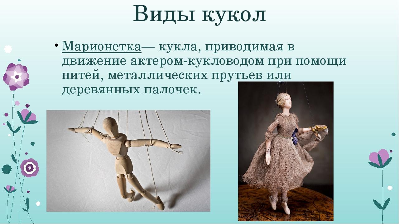 Виды кукол Марионетка— кукла, приводимая в движение актером-кукловодом при по...