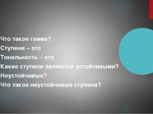 Что такое гамма? Ступени – это Тональность – это Какие ступени являются усто