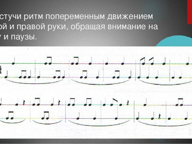 Простучи ритм попеременным движением левой и правой руки, обращая внимание на...