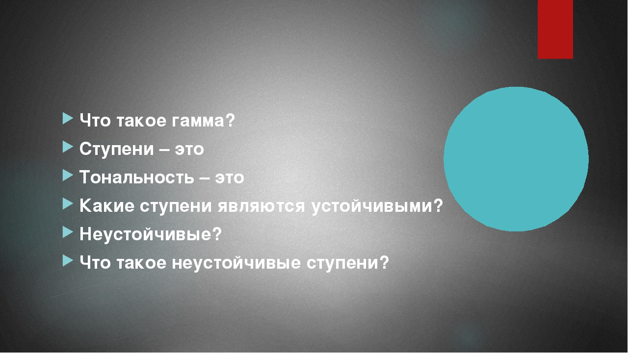 Что такое гамма? Ступени – это Тональность – это Какие ступени являются усто...