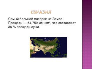 Самый большойматерикнаЗемле. Площадь— 54,759млн км², что составляет 36