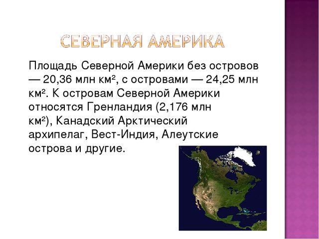 Площадь Северной Америки без островов — 20,36 млн км², с островами — 24,25 м...