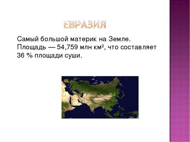Самый большойматерикнаЗемле. Площадь— 54,759млн км², что составляет 36...