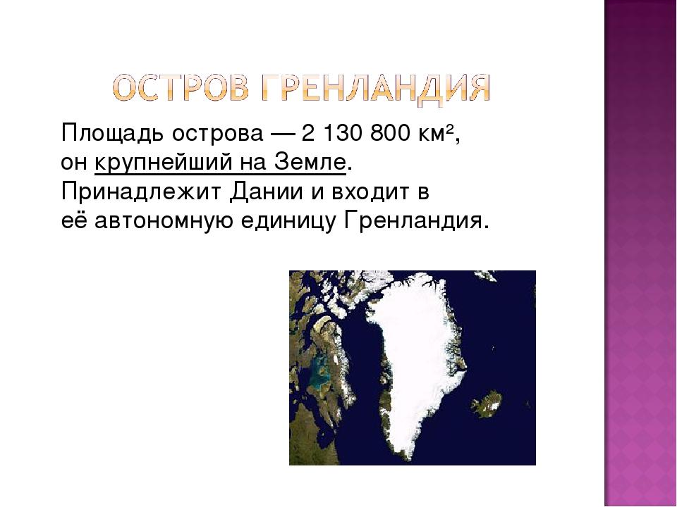 Площадь острова— 2 130 800 км², онкрупнейший на Земле. ПринадлежитДаниии...