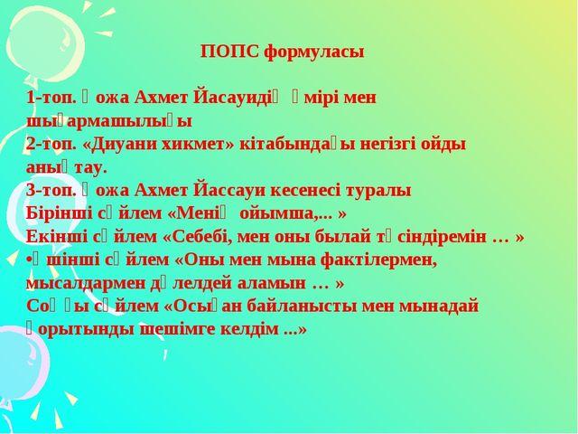 ПОПС формуласы 1-топ. Қожа Ахмет Йасауидің өмірі мен шығармашылығы 2-топ. «Ди...