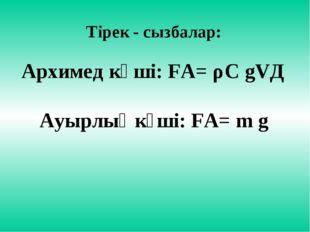 Тірек - сызбалар: Архимед күші: FА= ρС gVД Ауырлық күші: FА= m g