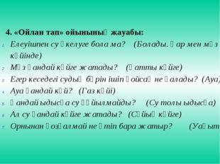 4. «Ойлан тап» ойынының жауабы: Елеуішпен су әкелуге бола ма? (Болады. Қар ме