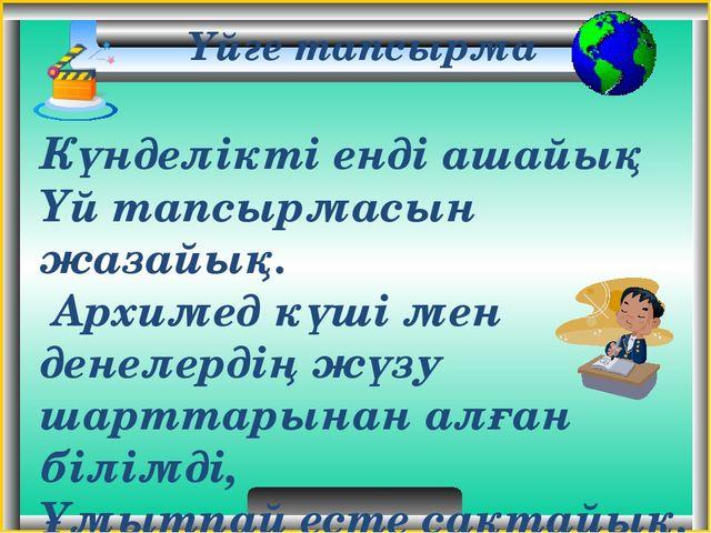 Үйге тапсырма Күнделікті енді ашайық Үй тапсырмасын жазайық. Архимед күші ме...