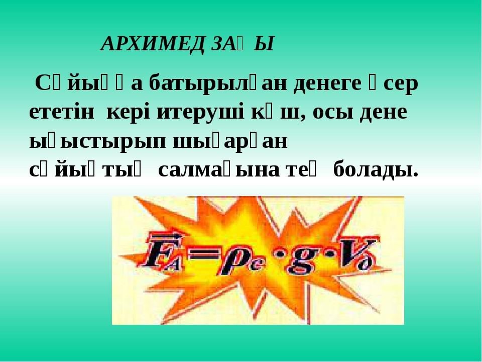 АРХИМЕД ЗАҢЫ Сұйыққа батырылған денеге әсер ететін кері итеруші күш, осы дене...