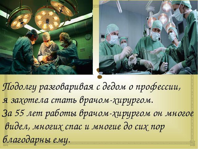 Подолгу разговаривая с дедом о профессии, я захотела стать врачом-хирургом....