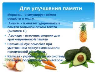 Морковь - стимулирует обмен веществ в мозгу. Ананас - помогает удерживать в п