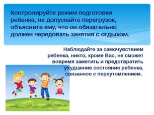 Контролируйте режим подготовки ребенка, не допускайте перегрузок, объясните е