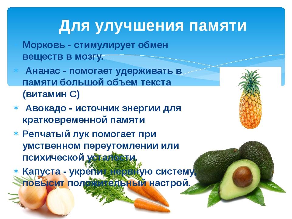 Морковь - стимулирует обмен веществ в мозгу. Ананас - помогает удерживать в п...