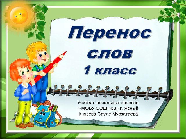 Учитель начальных классов «МОБУ СОШ №3» г. Ясный Князева Сауле Мурзатаева