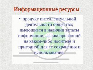 Информационные ресурсы продукт интеллектуальной деятельности общества; имеющи