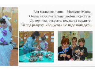 Вот малышка наша – Иванова Маша, Очень любознательна, любит помогать. Доверчи