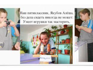 Наш пятиклассник, Якубов Алёша, без дела сидеть никогда не может: Умеет игруш