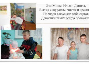 Это Миша, Илья и Данила, Всегда аккуратны, чисты и красивы, Порядок в комнате