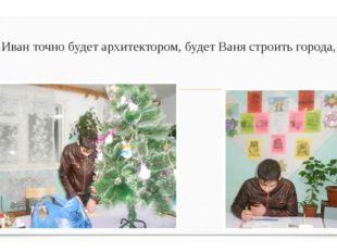 Иван точно будет архитектором, будет Ваня строить города,