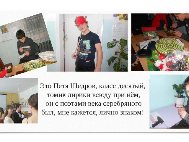 Это Петя Щедров, класс десятый, томик лирики всюду при нём, он с поэтами век...