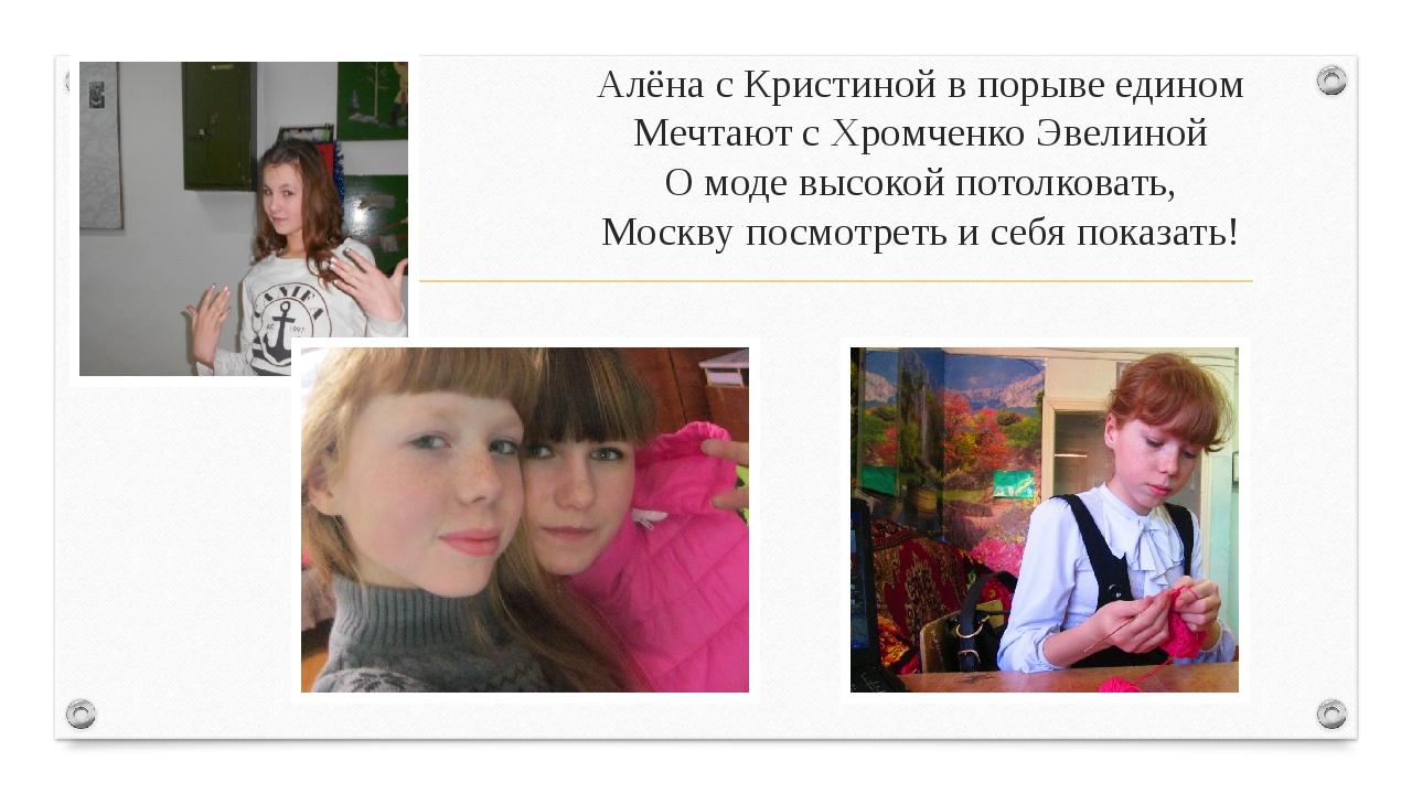 Алёна с Кристиной в порыве едином Мечтают с Хромченко Эвелиной О моде высокой...