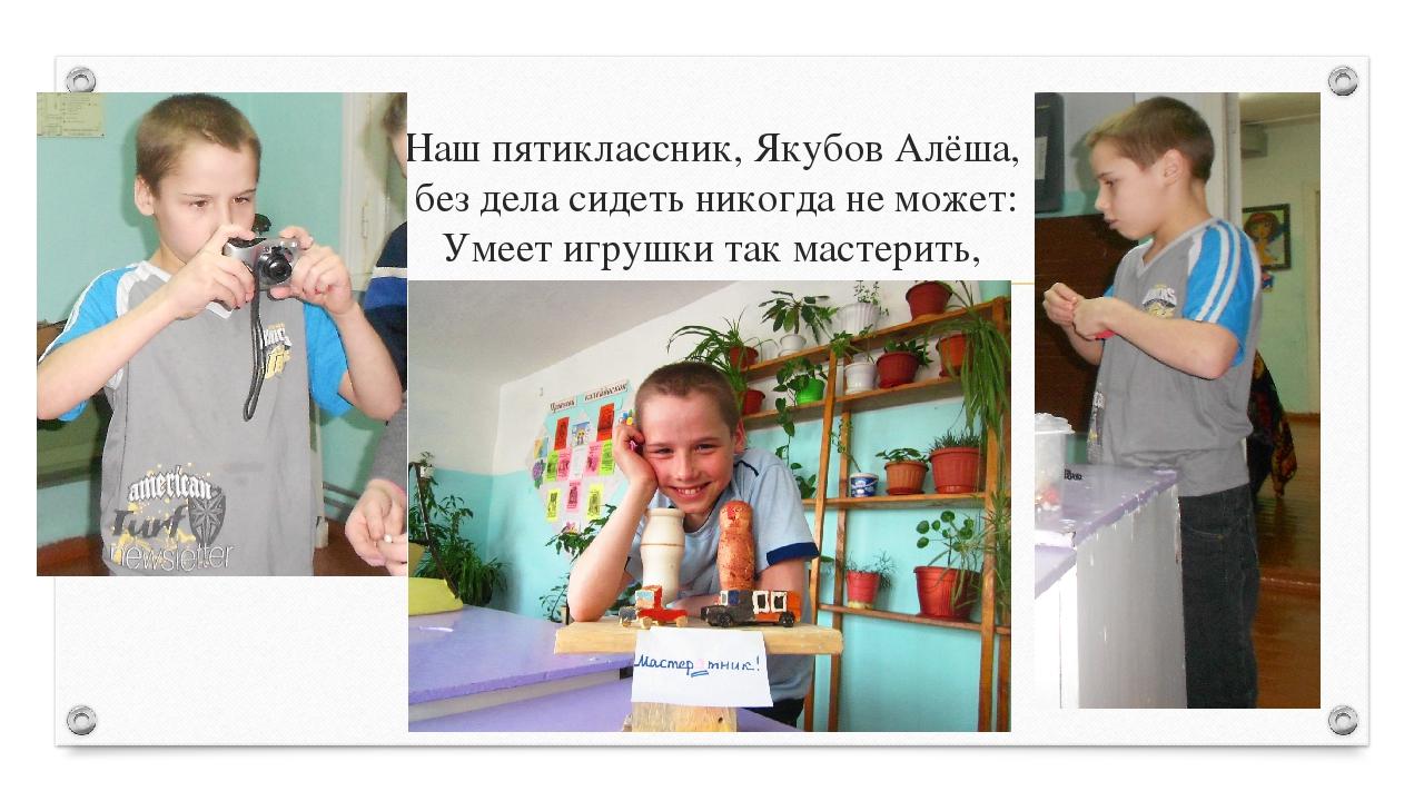 Наш пятиклассник, Якубов Алёша, без дела сидеть никогда не может: Умеет игруш...