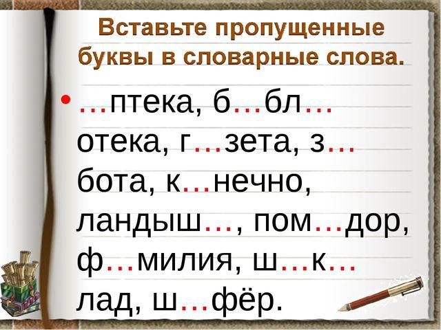 …птека, б…бл…отека, г…зета, з…бота, к…нечно, ландыш…, пом…дор, ф…милия, ш…к…л...