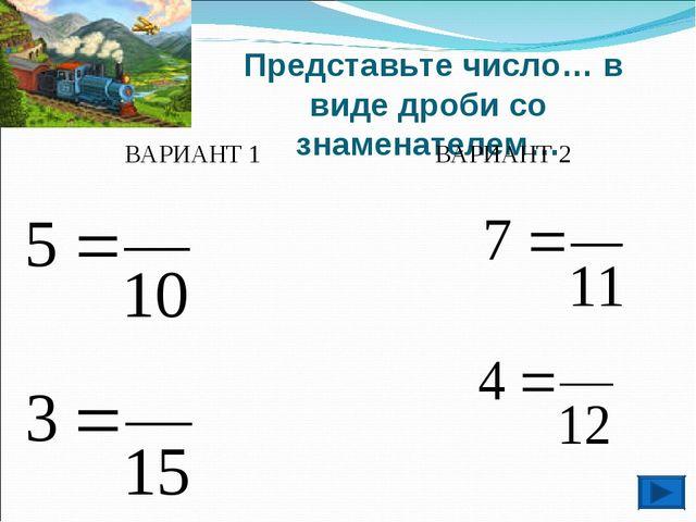 Представьте число… в виде дроби со знаменателем… ВАРИАНТ 1 ВАРИАНТ 2