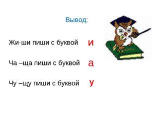 Жи-ши пиши с буквой Ча –ща пиши с буквой Чу –щу пиши с буквой И а у Вывод: