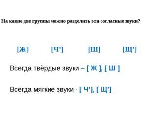 На какие две группы можно разделить эти согласные звуки? [Ж] [Ч'] [Ш] [Щ'] Вс