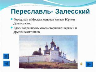 Переславль- Залесский Город, как и Москва, основан князем Юрием Долгоруким. З