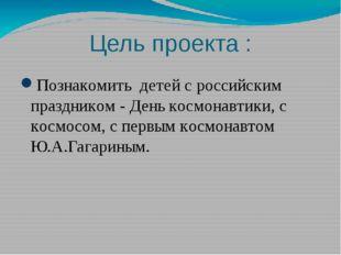 Цель проекта : Познакомить детей с российским праздником - День космонавтики,