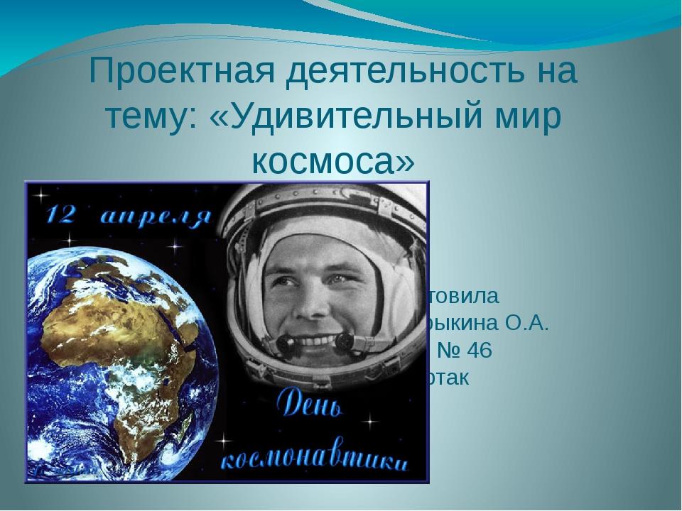 Проектная деятельность на тему: «Удивительный мир космоса» Подготовила Мандры...
