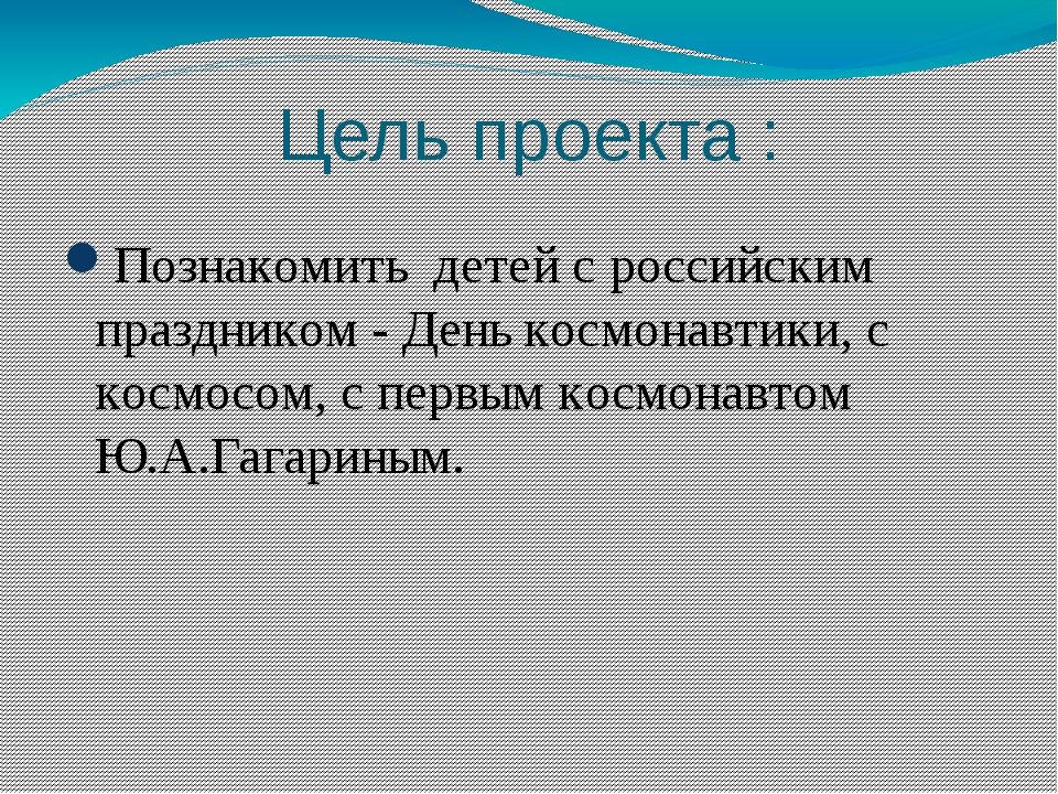 Цель проекта : Познакомить детей с российским праздником - День космонавтики,...