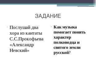 ЗАДАНИЕ Послушай два хора из кантаты С.С.Прокофьева «Александр Невский» Как м