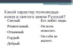 Какой характер полководца-князя и святого земли Русской? Смелый. Решительный.
