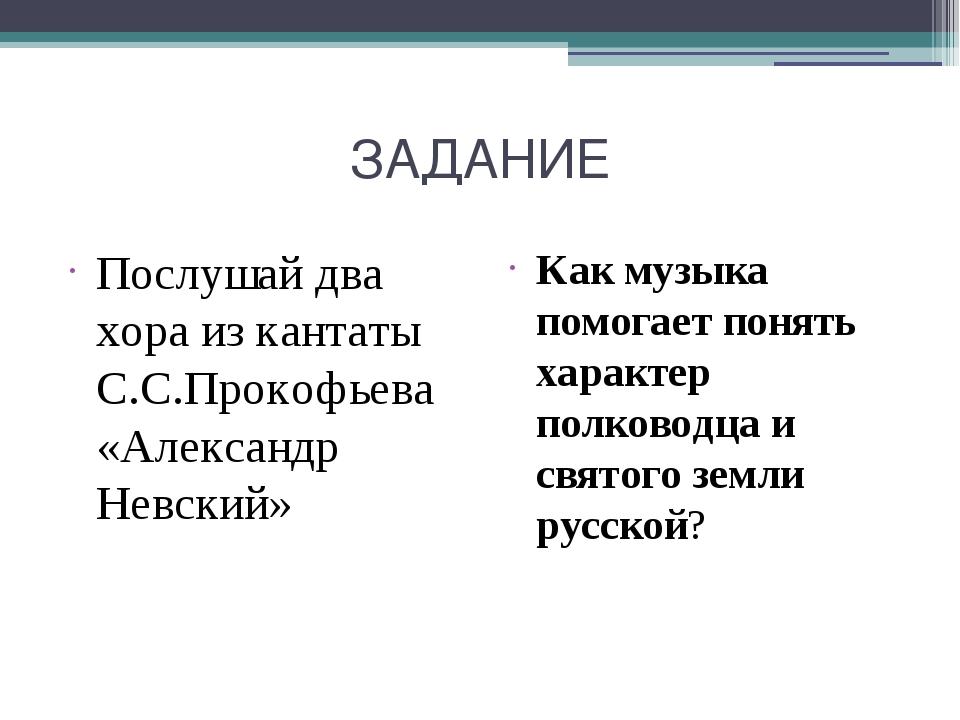 ЗАДАНИЕ Послушай два хора из кантаты С.С.Прокофьева «Александр Невский» Как м...