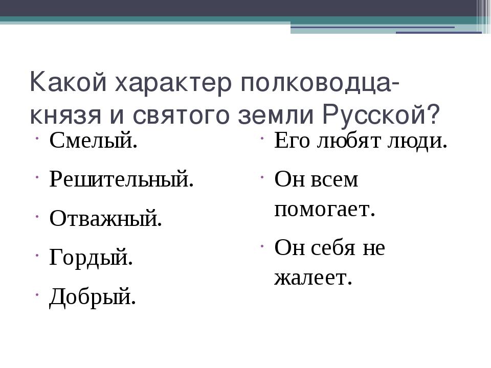 Какой характер полководца-князя и святого земли Русской? Смелый. Решительный....