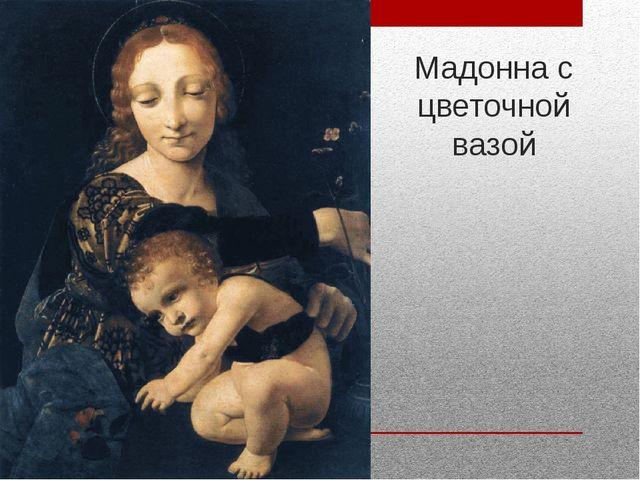Мадонна с цветочной вазой
