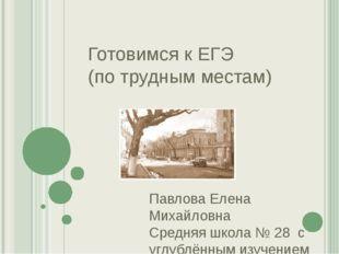 Готовимся к ЕГЭ (по трудным местам) Павлова Елена Михайловна Средняя школа №