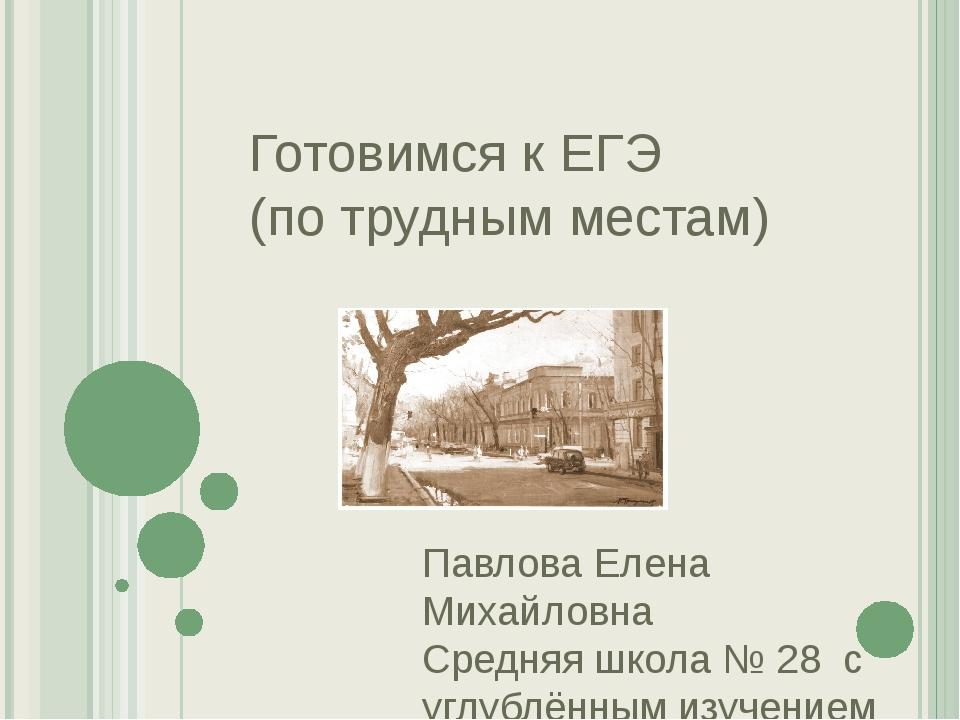 Готовимся к ЕГЭ (по трудным местам) Павлова Елена Михайловна Средняя школа №...