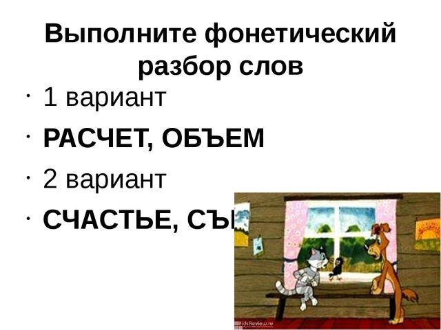 Выполните фонетический разбор слов 1 вариант РАСЧЕТ, ОБЪЕМ 2 вариант СЧАСТЬЕ,...